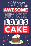 Just an Awesome Guy Who Loves Cake