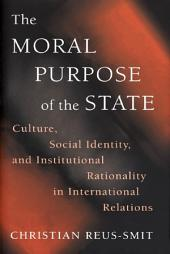 The Moral Purpose of the State: Culture, Social Identity, and Institutional Rationality in International Relations: Culture, Social Identity, and Institutional Rationality in International Relations