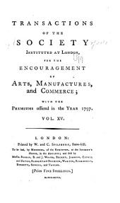 Transactions of the Society Instituted at London for the Encouragement of Arts, Manufactures, and Commerce: Volumes 15-16