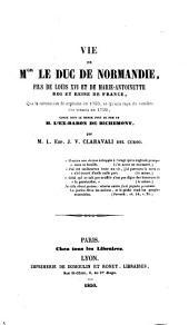 Vie de MGR le Duc de Normandie, fils de Louis XVI et de Marie Antoinette, Roi et Reine de France, que la revolution fit orphelin en 1793, et qu'elle raya du nombre des vivantes en 1795, connu dans le monde sous le nom de M. l'Ex-Baron de Richemont (etc.)