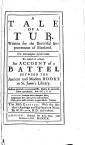 A Tale of a Tub: Written for the Universal Improvement of Mankind. To which is Added, An Account of a Battel, Between the Antient and Modern Books in St. James's Library..
