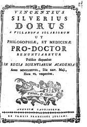 Vincentius Silverius Dorus a Villanova Solariorum ut philosophiæ, et medicinæ pro-doctor renuntiaretur publice disputabat in Regia Scientiarum Academia anno 1778., die 25. Maji, hora 6. vespertina