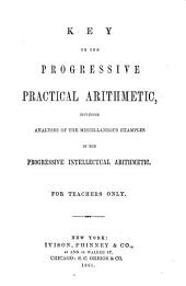 Key to the progressive practical arithmetic, including analysis of the miscellaneous examples in the progressive intellectual arithmetic: for teachers only