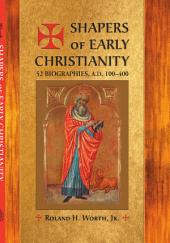 Shapers of Early Christianity: 52 Biographies, A.D. 100-400, Parts 100-400