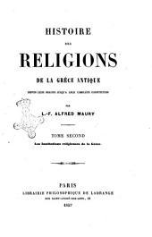Histoire des religions de la Grèce antique depuis leur origine jusqu'a leur complète constitution par L. F. Alfred Maury: Les institutions religieuses de la grece, Volume2