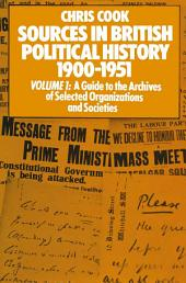 Sources in British Political History 1900–1951: Volume I: A Guide to the Archives of Selected Organisations and Societies