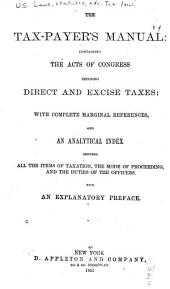 The Tax-payer's Manual: Containing the Acts of Congress Imposing Direct and Excise Taxes: With Complete Marginal References, and an Analytical Index Showing All the Items of Taxation, the Mode of Proceeding, and the Duties of the Officers. With an Explanatory Preface