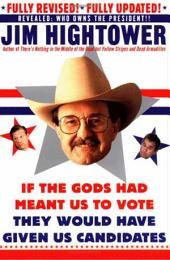 If the Gods Had Meant Us to Vote They Would Have Given Us Candidates: More Political Subversion from Jim Hightower (Revised Edition)