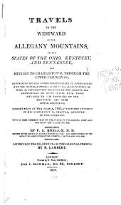 Travels to the Westward of the Allegany Mountains: In the States of Ohio, Kentucky, and Tennessee, and Return to Charlestown, Through the Upper Carolinas; Containing Details on the Present State of Agriculture and the Natural Production of These Countries; as Well as Information Relative to the Commercial Connections of These States with Those Situated to the Eastward of the Mountains and with Lower Louisiana. Undertaken in the Year X, 1802, Under the Auspices of His Excellency M. Chaptal, Minister of the Interior. With a Very Correct Map of the States in the Centre, West and South of the United States