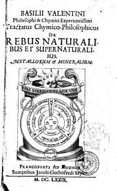 Basilii Valentini philosophi & chymici experientissimi Tractatus chymico-philosophicus de rebus naturalibus et supernaturalibus. Metallorum & mineralium