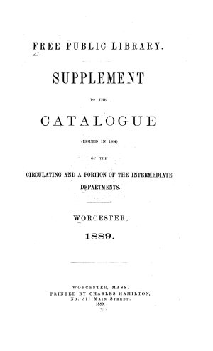 Supplement to the Catalogue  issued in 1884  of the Circulating and a Portion of the Intermediate Departments  Worcester  1889