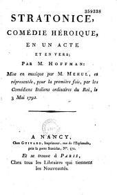 Stratonice. Comédie héroïque en un acte et en vers, par M. Hoffman, mise en musique par M. Mehul et représentée pour la première fois par les Comédiens italiens ordinaires du Roi, le 3 mai 1792