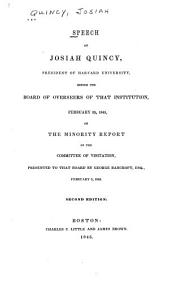 Speech of Josiah Quincy, President of Harvard University, Before the Board of Overseers of that Institution, February 25, 1845, on the Minority Report of the Committee of Visitation, Presented to that Board by George Bancroft, Esq., February 6, 1845: Volume 95