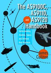 The AS9100C, AS9110, and AS9120 Handbook: Understanding Aviation, Space, and Defense Best Practices