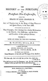 The History of the Puritans: From the death of King Charles II. to the Act of toleration in the reign of King William and Queen Mary, in the year 1688. With an index to the five volumes