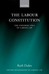 The Labour Constitution: The Enduring Idea of Labour Law