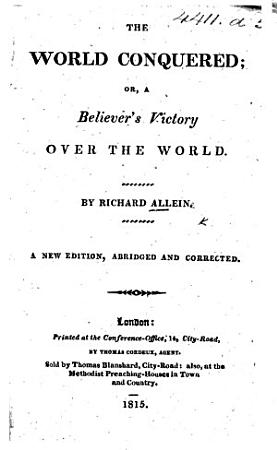 The World Conquered  or  a Believer s victory over the world  Laid open in several sermons on 1 John v  4  By R  A  i e  Richard Alleine PDF