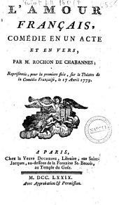 L'amour francais, comedie en un acte et en vers; par M. Rochon de Chabannes. Representee pour la premiere fois sur le theatre de la Comedie Francoise, le 17 avril 1779