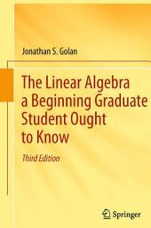 The Linear Algebra a Beginning Graduate Student Ought to Know: Edition 3