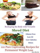 Reshaping the Body with Versatile Shred Diet: 110 Pure Captivating Recipes for Permanent Weight Loss Gluten Free Low GI Low Calories Detox