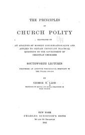 The Principles of Church Polity: Illustrated by an Analysis of Modern Congregationalism and Applied to Certain Important Practical Questions in the Government of Christian Churches. Southworth Lectures Delivered at Andover Theological Seminary in the Years 1879-1881