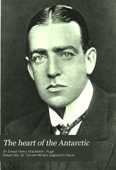 The Heart of the Antarctic: Being the Story of the British Antarctic Expedition 1907-1909, Volume 1