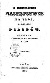 O rozmaitém następstwie na tron, za dynastji Piastów: rozprawa z rękopisem Józ. Max. Ossolińskiego, wyjéta