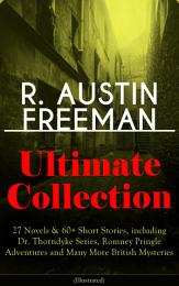 R. AUSTIN FREEMAN Ultimate Collection: 27 Novels & 60+ Short Stories, including Dr. Thorndyke Series, Romney Pringle Adventures and Many More British Mysteries (Illustrated)