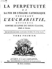 La perpétuité de la foy de l'église catholique touchant l'eucharistie défendue contre le livre du sieur Claude ...: Volume1