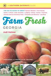 Farm Fresh Georgia: The Go-To Guide to Great Farmers' Markets, Farm Stands, Farms, U-Picks, Kids' Activities, Lodging, Dining, Dairies, Festivals, Choose-and-Cut Christmas Trees, Vineyards and Wineries, and More