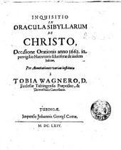 Inquisitio in oracula Sibyllarum de Christo, occasione orationis anno 1662. in pervigilio Nativitatis salutiferae de iisdem habitae, per annotationes varias instituta à Tobia Wagnero ...