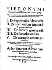 Hieronymi Cardani Medici Mediolanensis, Libelli quinque: Quorum duo priores, iam denuo sunt emendati, duo sequentes iam primum in lucem editi, & quintus magna parte auctus est : I. De suppleme[n]to almanach, II. De Restitutione temporu[m] & motuum coelestium, III. De iudicijs genituraru[m], IIII. De Reuolutionibus, V. De exemplis centum geniturarum