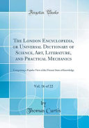 The London Encyclopedia  Or Universal Dictionary of Science  Art  Literature  and Practical Mechanics  Vol  16 of 22 PDF