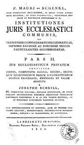 Institutiones iuris ecclesiastici communis, et territoriis confoederationis Germanicae, imprimis Bavariae ac Borussiae regnis particulariter accommodatae: Ius ecclesiasticum privatum. 2