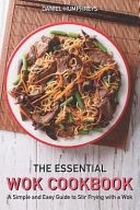 The Essential Wok Cookbook  A Simple and Easy Guide to Stir Frying with a Wok Book