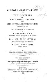 "Cursory observations upon the ""Lectures on Physiology, Zoology and the Natural History of Man"" delivered at the Royal College of Surgeons by W. Lawrence ... in a series of letters addressed to that gentleman. The second edition"