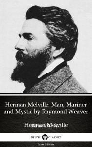 Herman Melville Man  Mariner and Mystic by Raymond Weaver   Delphi Classics  Illustrated  PDF