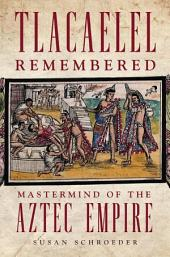 Tlacaelel Remembered: Mastermind of the Aztec Empire