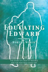 Educating Edward: The Story of a Boy In Trouble and the Man Who Saved Him