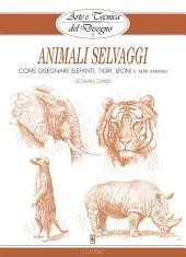 Arte e Tecnica del Disegno - 13 - Animali selvaggi: Come disegnare elefanti, tigri, leoni e altri animali