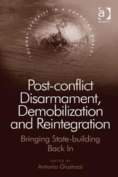 Post-conflict Disarmament, Demobilization and Reintegration: Bringing State-building Back In