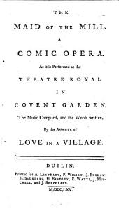 The Maid of the Mill. A Comic Opera: As it is Performed at the Theatre Royal in Covent Garden. The Music Compiled, and the Words Written by the Author of Love in a Village