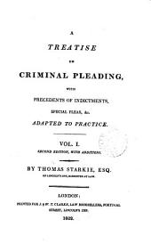 A Treatise on Criminal Pleading: With Precedents of Indictments, Special Pleas, & C., Adapted to Practice, Volume 1