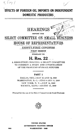 Effects of Foreign Oil Imports on Independant Domestic Producers  Hearings Before the Select Committee on Small Business House of Representatives  Eighty First Congress PDF