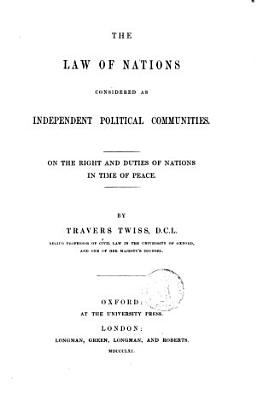 The Law of Nations Considered as Independent Political Communities on the Right and Duties of Nations in Time of Peace by Travers Twiss PDF