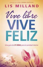 Vive libre, vive feliz: Una guía de 21 días para la sanidad interior
