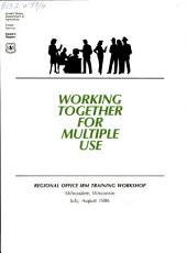 Working together for multiple use: Regional Office IRM Training Workshop, Milwaukee, Wisconsin, July, August 1986