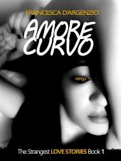Amore Curvo: The Strangest LOVE STORIES, Libro 1