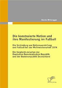 Die konstruierte Nation und ihre Manifestierung im Fu  ball  Die Verbindung von Nationsvorstellung und Fu  ball bei der Weltmeisterschaft 1974 PDF