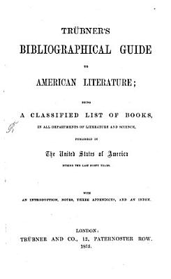 Tr  bner s bibliographical Guide to American Literature  being a classified List of Books  in all Departements of Literatures and Science  published in the United States of America during the last forty Years PDF